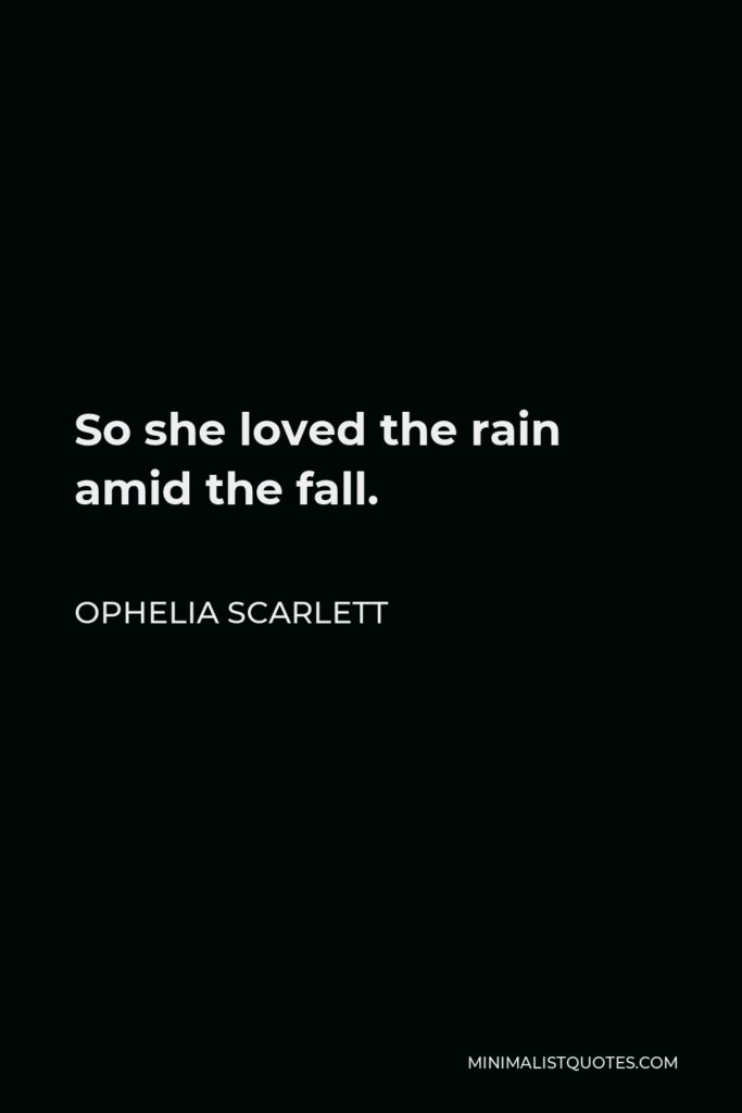 Ophelia Scarlett Quote - So she loved the rain amid the fall.