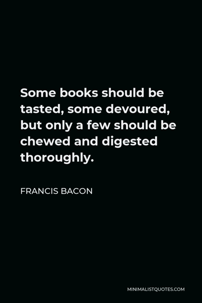 Francis Bacon Quote - Some books should be tasted, some devoured, but only a few should be chewed and digested thoroughly.