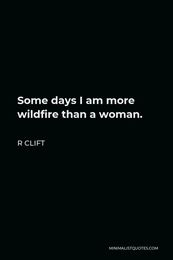 R Clift Quote - Some days I am more wildfire than a woman.