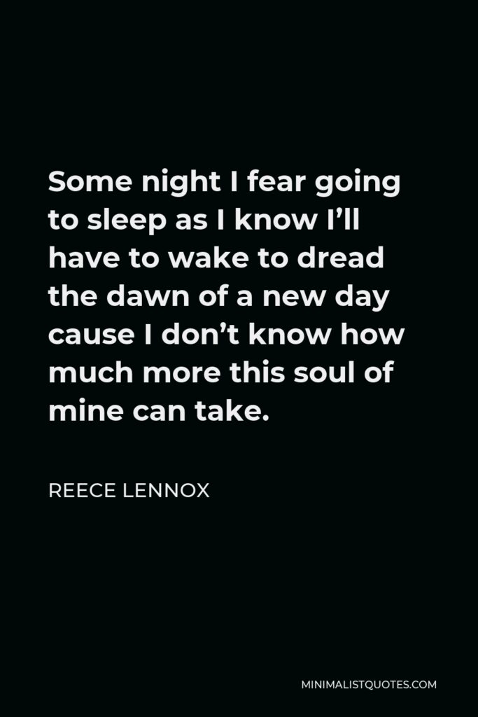 Reece Lennox Quote - Some night I fear going to sleep as I know I'll have to wake to dread the dawn of a new day cause I don't know how much more this soul of mine can take.