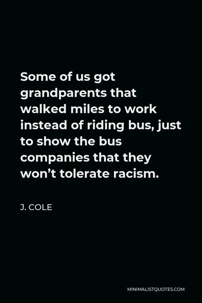 J. Cole Quote - Some of us got grandparents that walked miles to work instead of riding bus, just to show the bus companies that they won't tolerate racism.