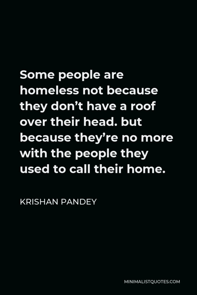 Krishan Pandey Quote - Some people are homeless not because they don't have a roof over their head. but because they're no more with the people they used to call their home.