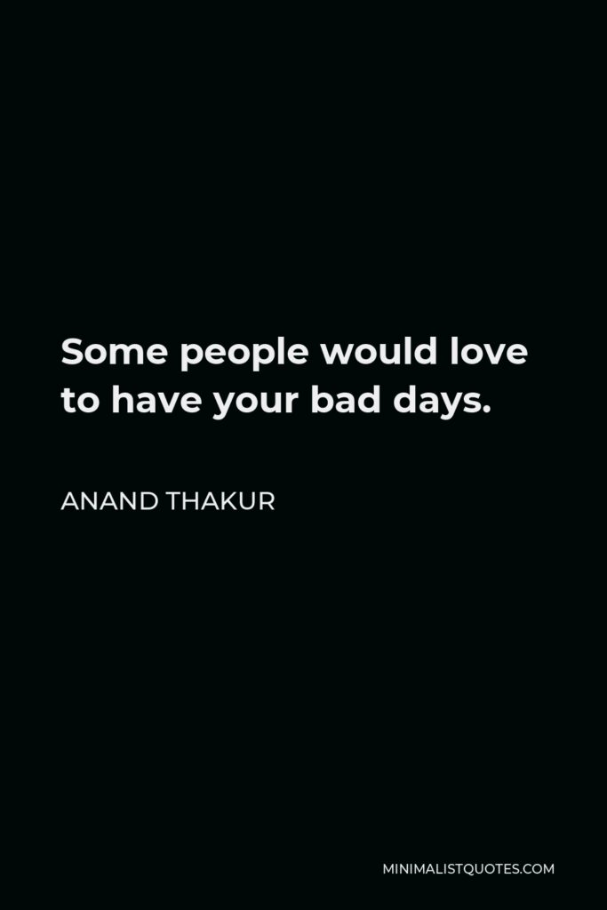 Anand Thakur Quote - Some people would love to have your bad days.