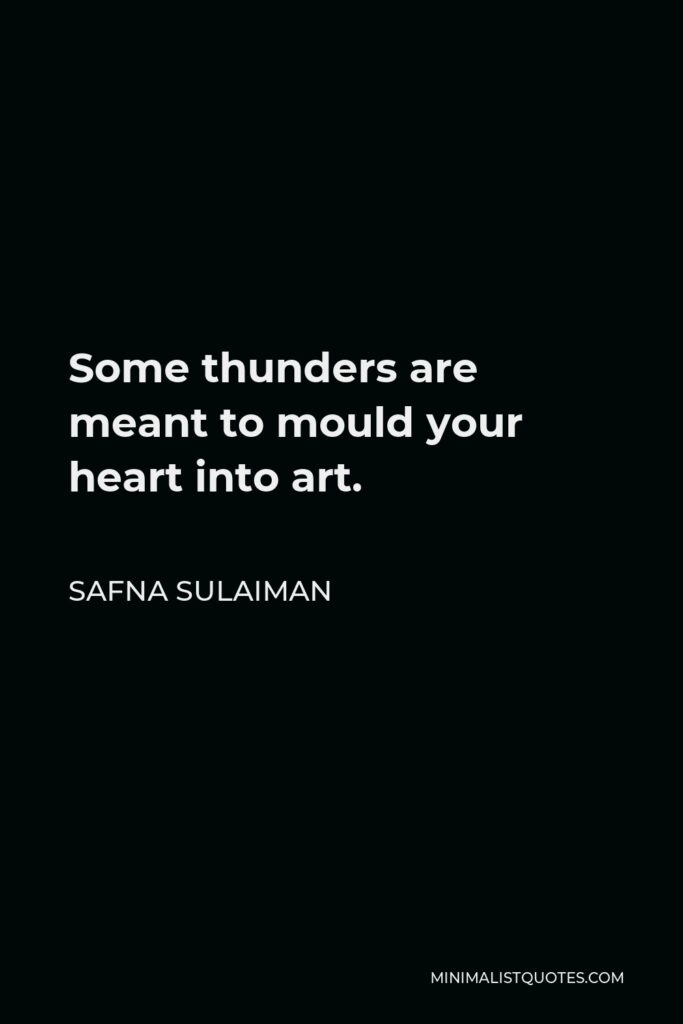 Safna Sulaiman Quote - Some thunders are meant to mould your heart into art.