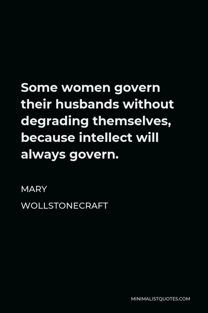 Mary Wollstonecraft Quote - Some women govern their husbands without degrading themselves, because intellect will always govern.
