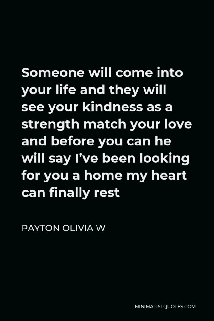 Payton Olivia W Quote - Someone will come into your life and they will see your kindness as a strength match your love and before you can he will say I've been looking for you a home my heart can finally rest