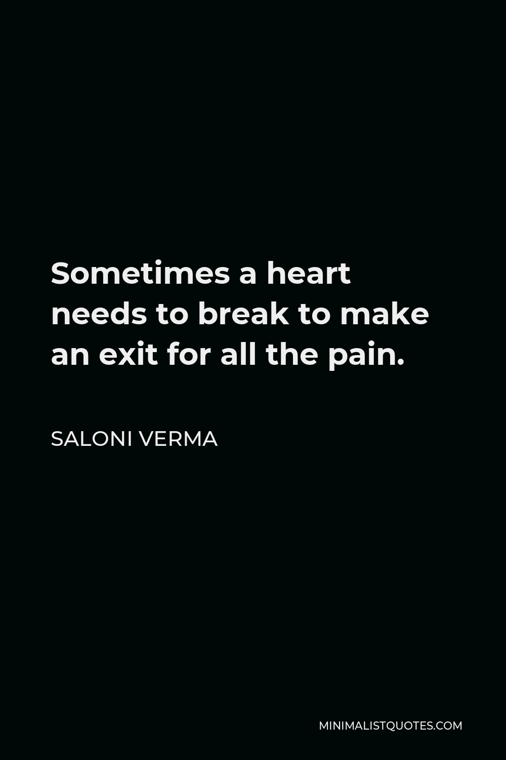 Saloni Verma Quote - Sometimes a heart needs to break to make an exit for all the pain.