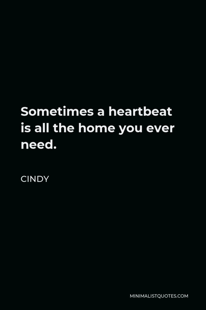 Cindy Quote - Sometimes a heartbeat is all the home you ever need.