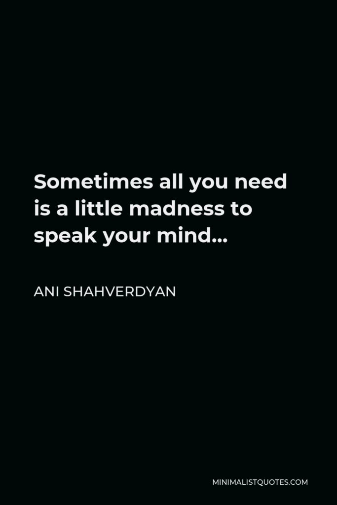 Ani Shahverdyan Quote - Sometimes all you need is a little madness to speak your mind…