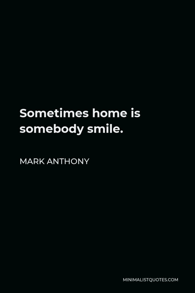 Mark Anthony Quote - Sometimes home is somebody smile.