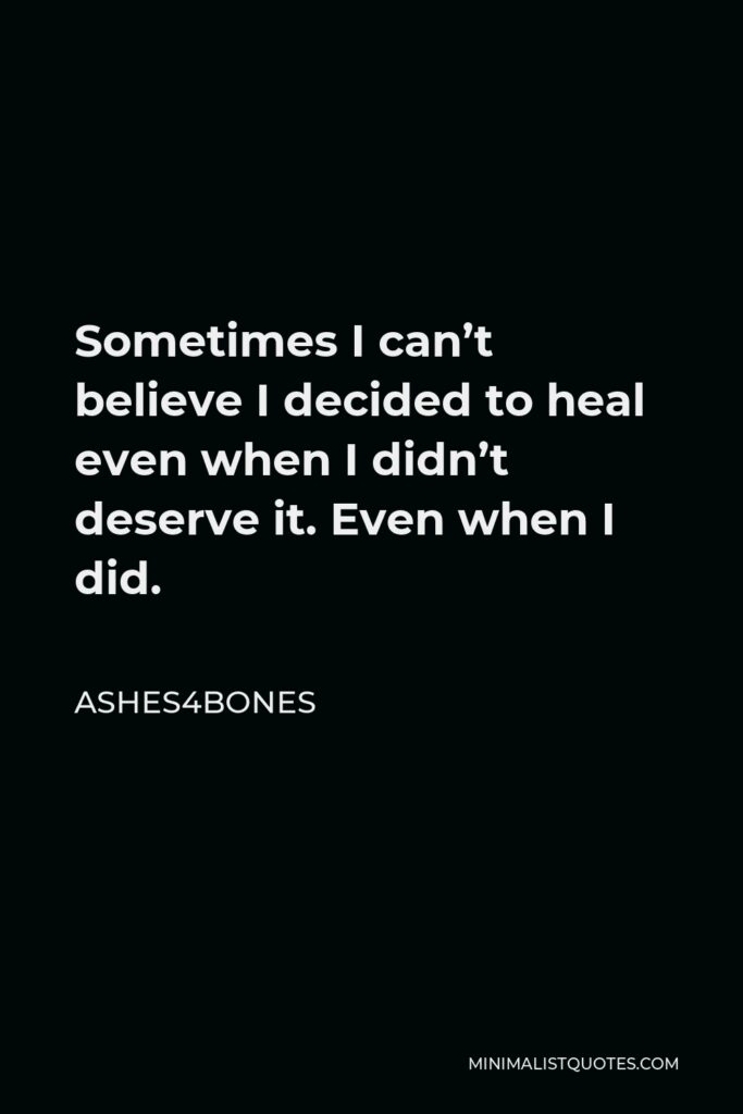 Ashes4bones Quote - Sometimes I can't believe I decided to heal even when I didn't deserve it. Even when I did.