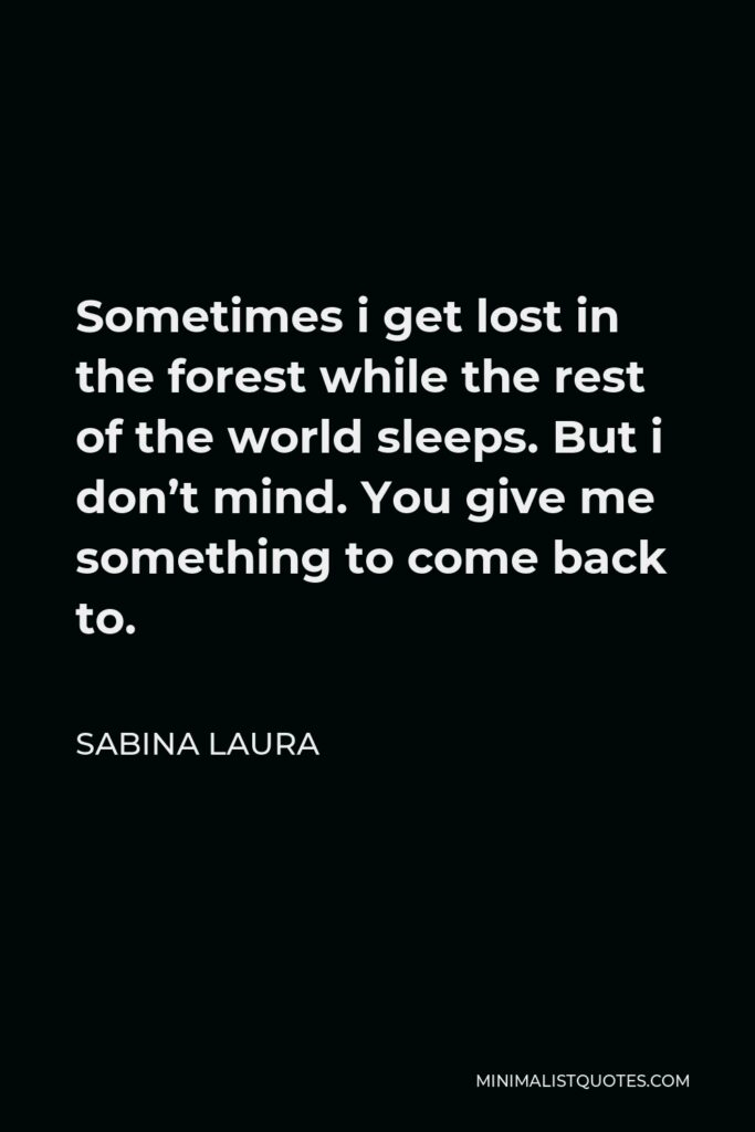 Sabina Laura Quote - Sometimes i get lost in the forest while the rest of the world sleeps. But i don't mind. You give me something to come back to.