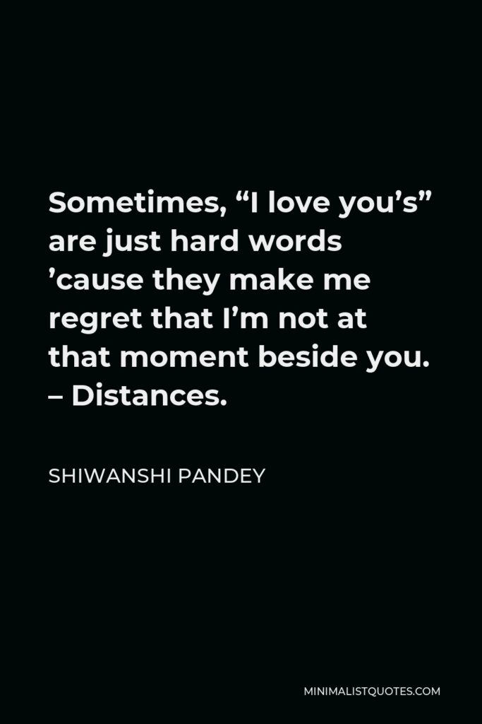 """Shiwanshi Pandey Quote - Sometimes, """"I love you's"""" are just hard words 'cause they make me regret that I'm not at that moment beside you. – Distances."""