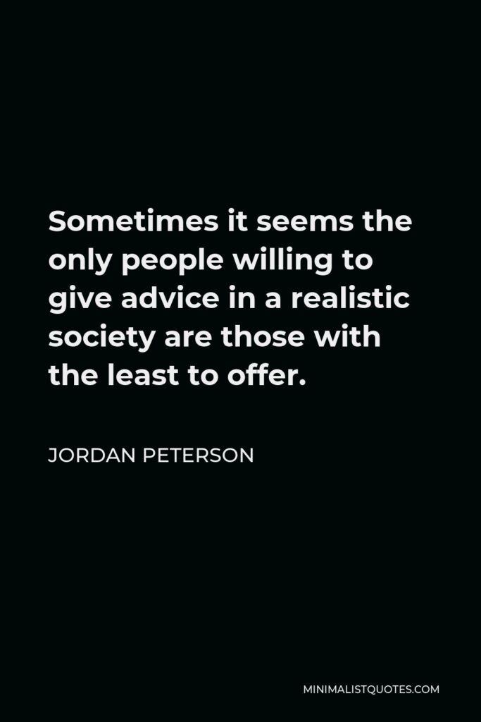 Jordan Peterson Quote - Sometimes it seems the only people willing to give advice in a realistic society are those with the least to offer.