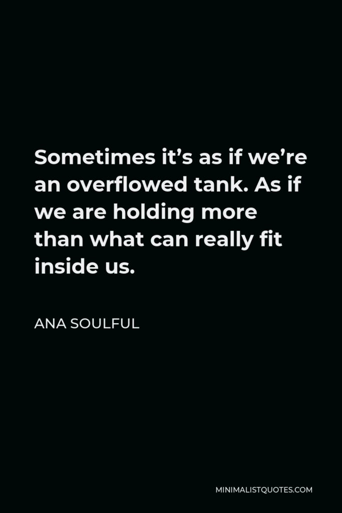 Ana Soulful Quote - Sometimes it's as if we're an overflowed tank. As if we are holding more than what can really fit inside us.