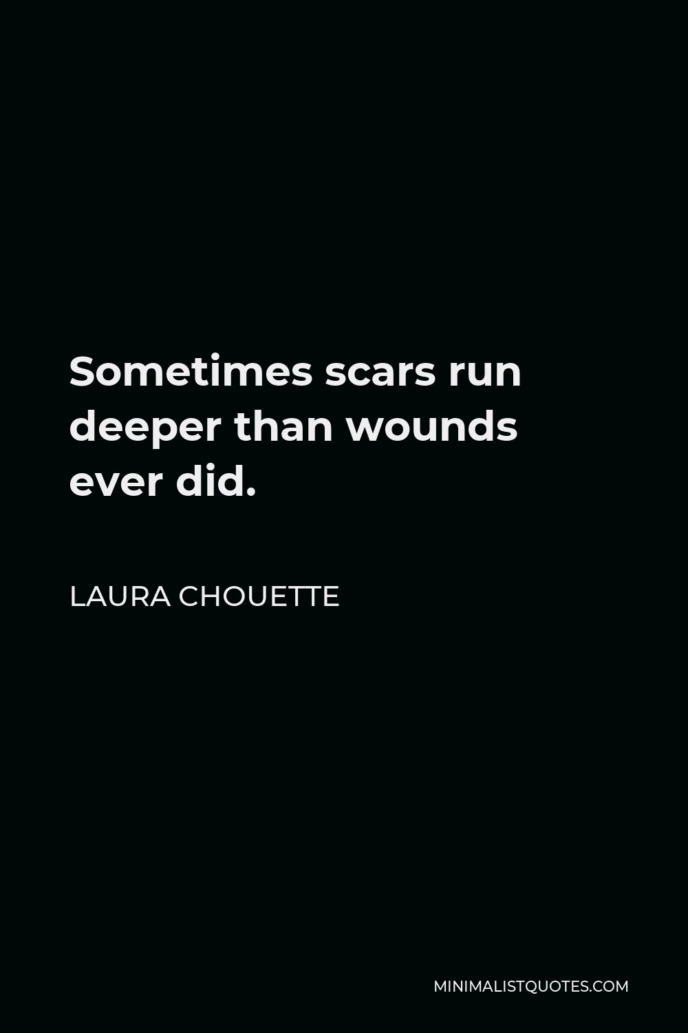 Laura Chouette Quote - Sometimes scars run deeper than wounds ever did.