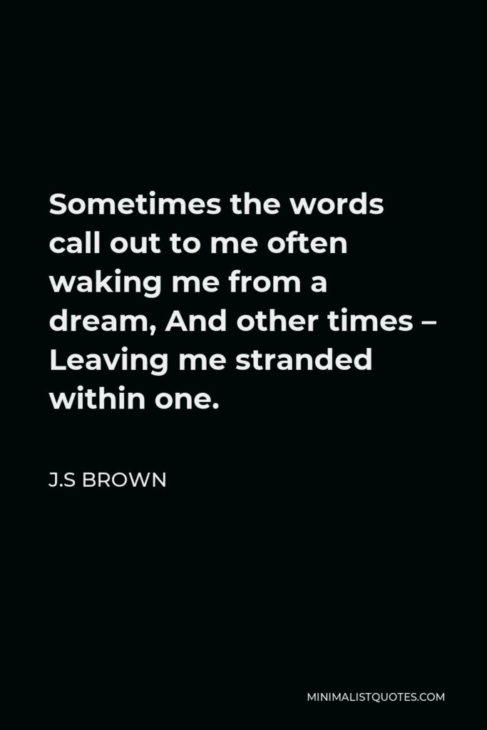 J.S Brown Quote - Sometimes the words call out to me often waking me from a dream, And other times – Leaving me stranded within one.