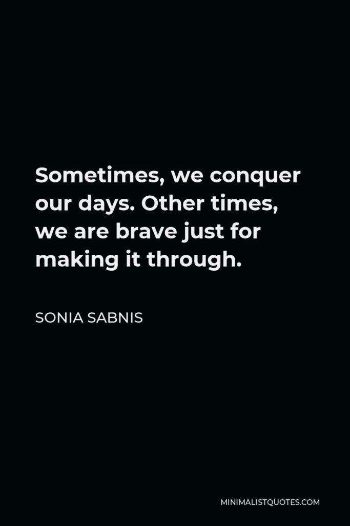 Sonia Sabnis Quote - Sometimes, we conquer our days. Other times, we are brave just for making it through.