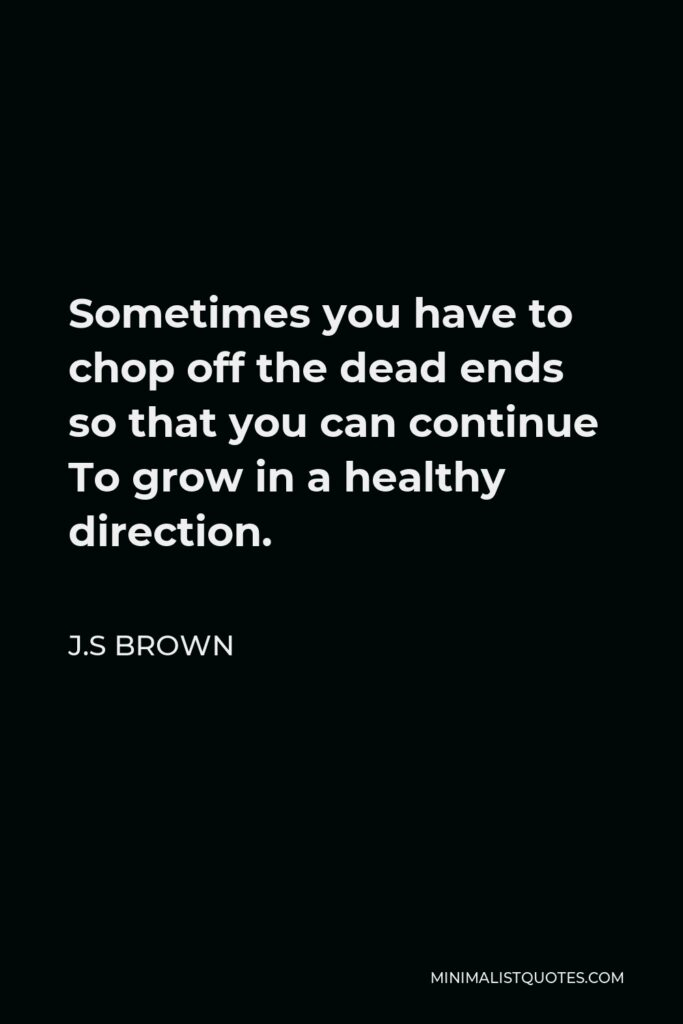 J.S Brown Quote - Sometimes you have to chop off the dead ends so that you can continue To grow in a healthy direction.