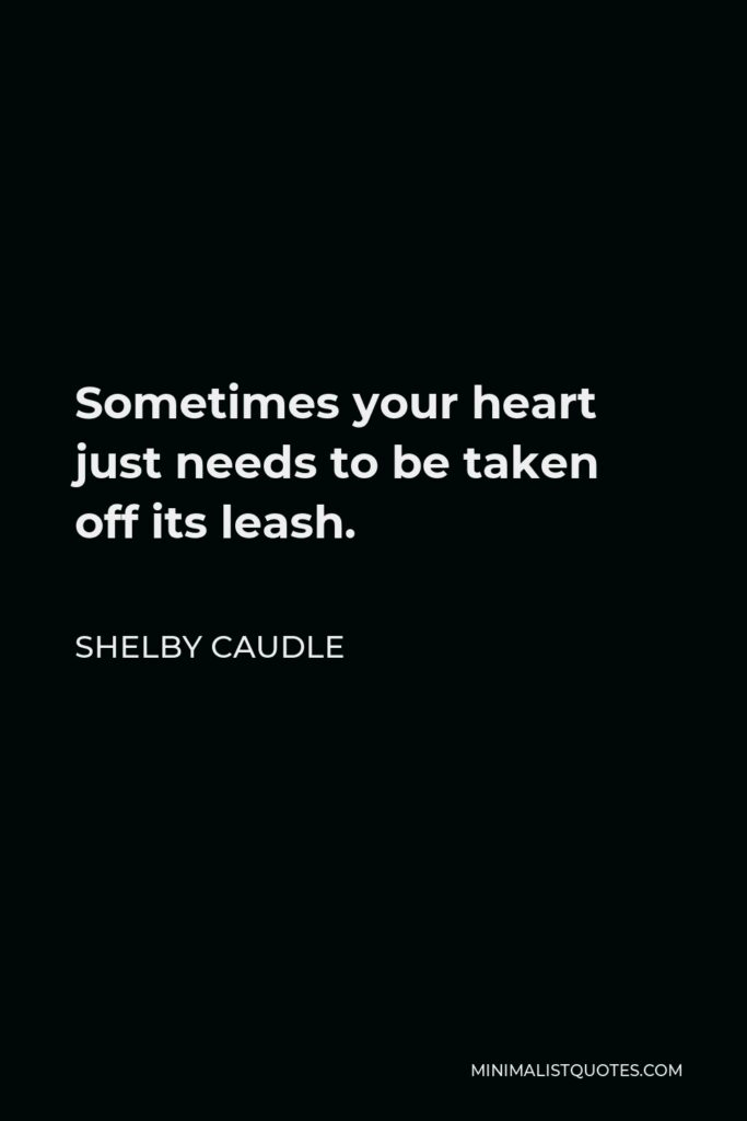 Shelby Caudle Quote - Sometimes your heart just needs to be taken off its leash.