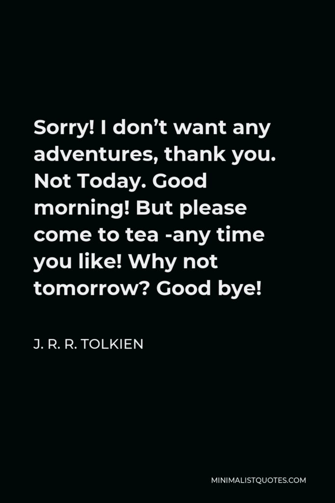 J. R. R. Tolkien Quote - Sorry! I don't want any adventures, thank you. Not Today. Good morning! But please come to tea -any time you like! Why not tomorrow? Good bye!