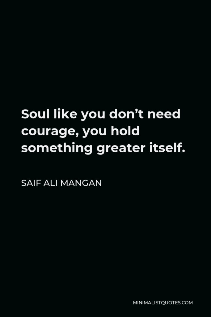 Saif Ali Mangan Quote - Soul like you don't need courage, you hold something greater itself.