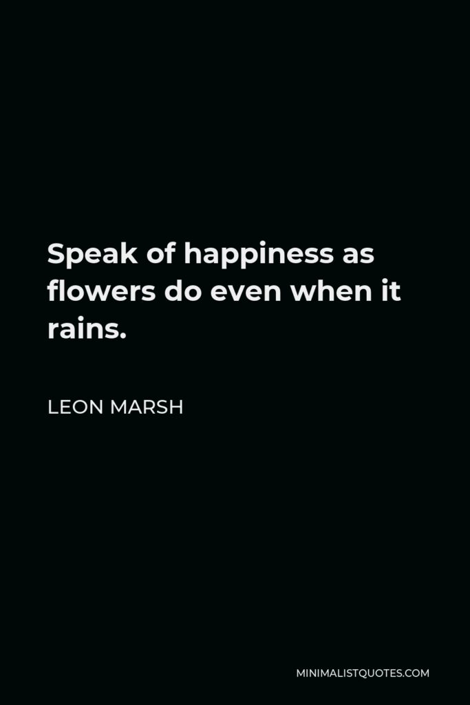 Leon Marsh Quote - Speak of happiness as flowers do even when it rains.