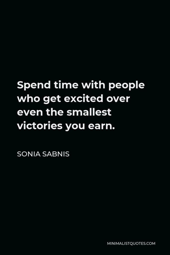 Sonia Sabnis Quote - Spend time with people who get excited over even the smallest victories you earn.