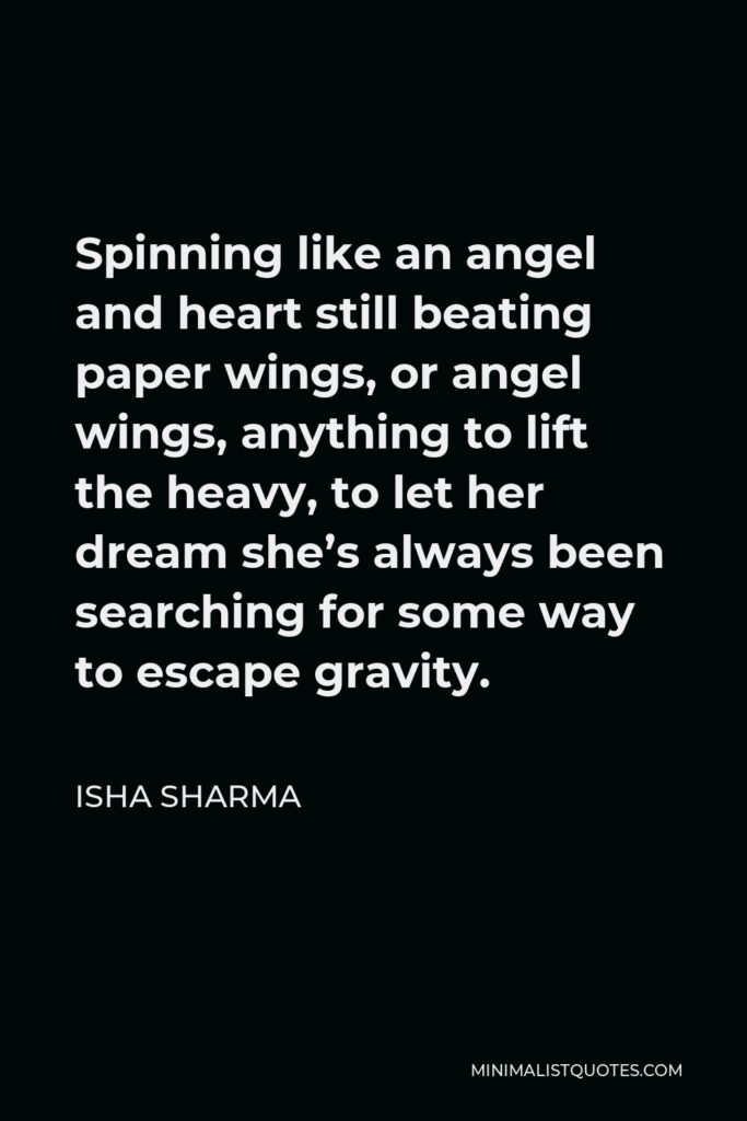 Isha Sharma Quote - Spinning like an angel and heart still beating paper wings, or angel wings, anything to lift the heavy, to let her dream she's always been searching for some way to escape gravity.