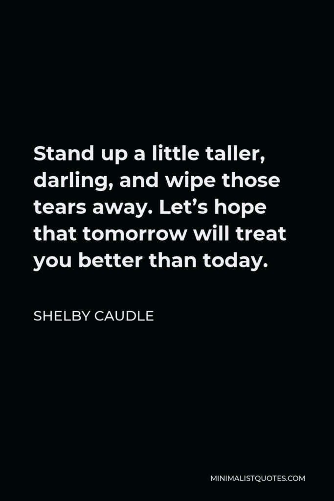 Shelby Caudle Quote - Stand up a little taller, darling, and wipe those tears away. Let's hope that tomorrow will treat you better than today.
