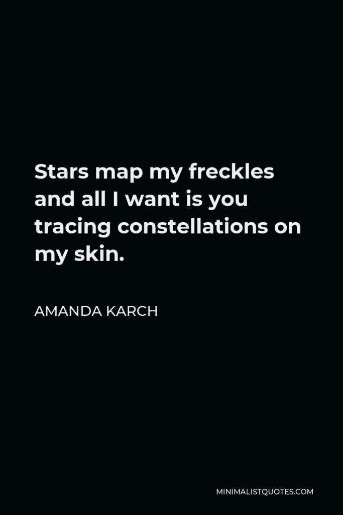 Amanda Karch Quote - Stars map my freckles and all I want is you tracing constellations on my skin.