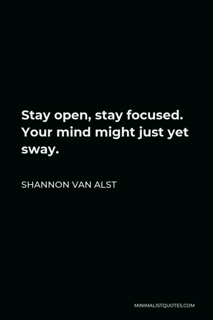 Shannon Van Alst Quote - Stay open, stay focused. Your mind might just yet sway.
