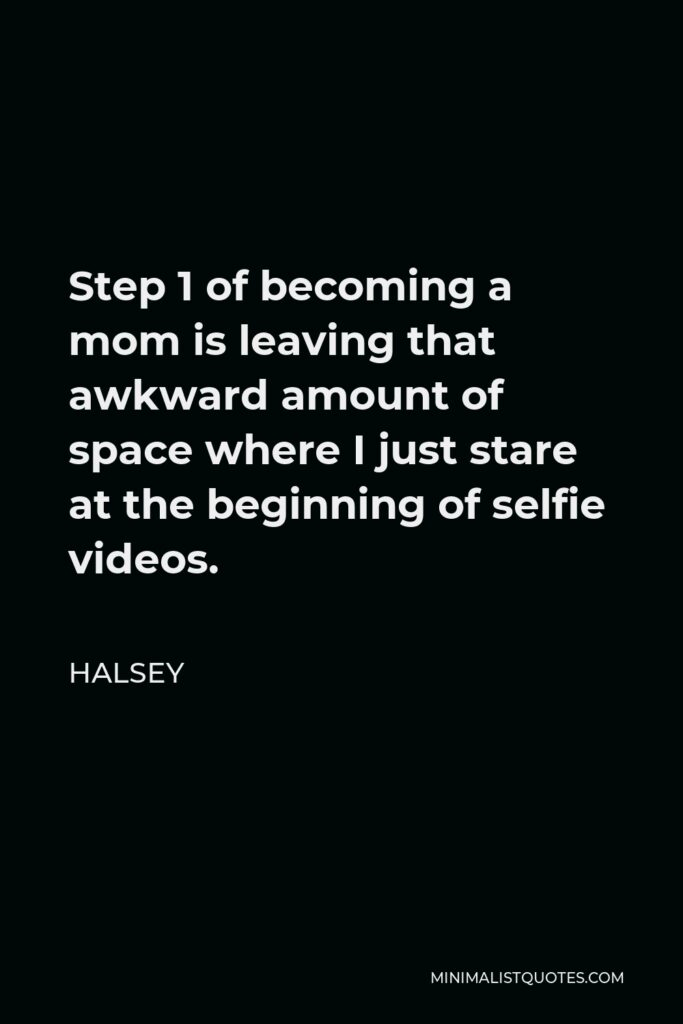 Halsey Quote - Step 1 of becoming a mom is leaving that awkward amount of space where I just stare at the beginning of selfie videos.