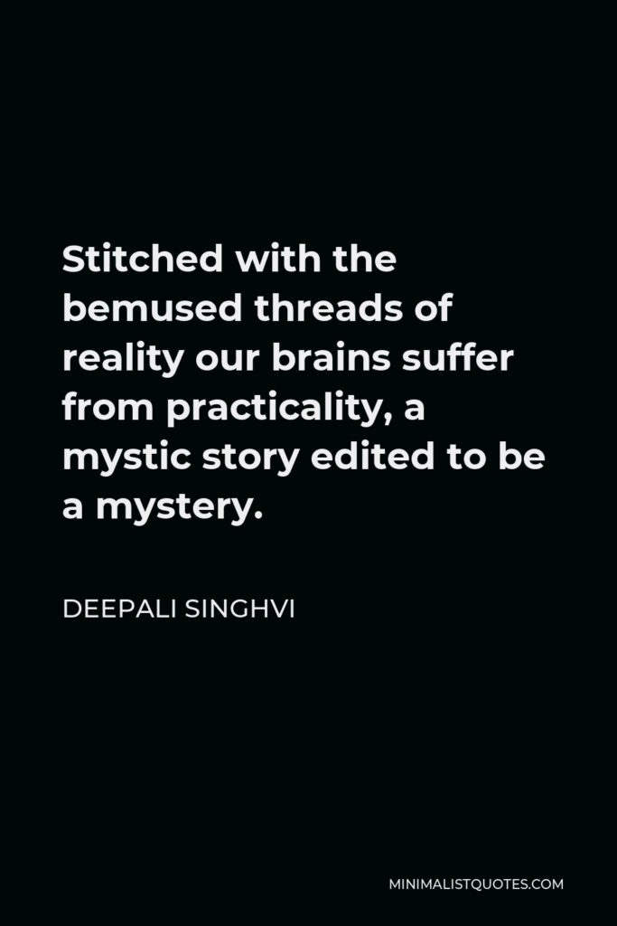 Deepali Singhvi Quote - Stitched with the bemused threads of reality our brains suffer from practicality, a mystic story edited to be a mystery.