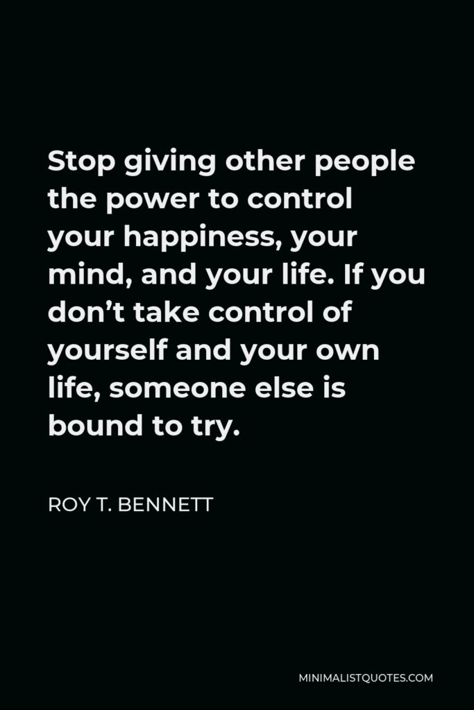 Roy T. Bennett Quote - Stop giving other people the power to control your happiness, your mind, and your life. If you don't take control of yourself and your own life, someone else is bound to try.
