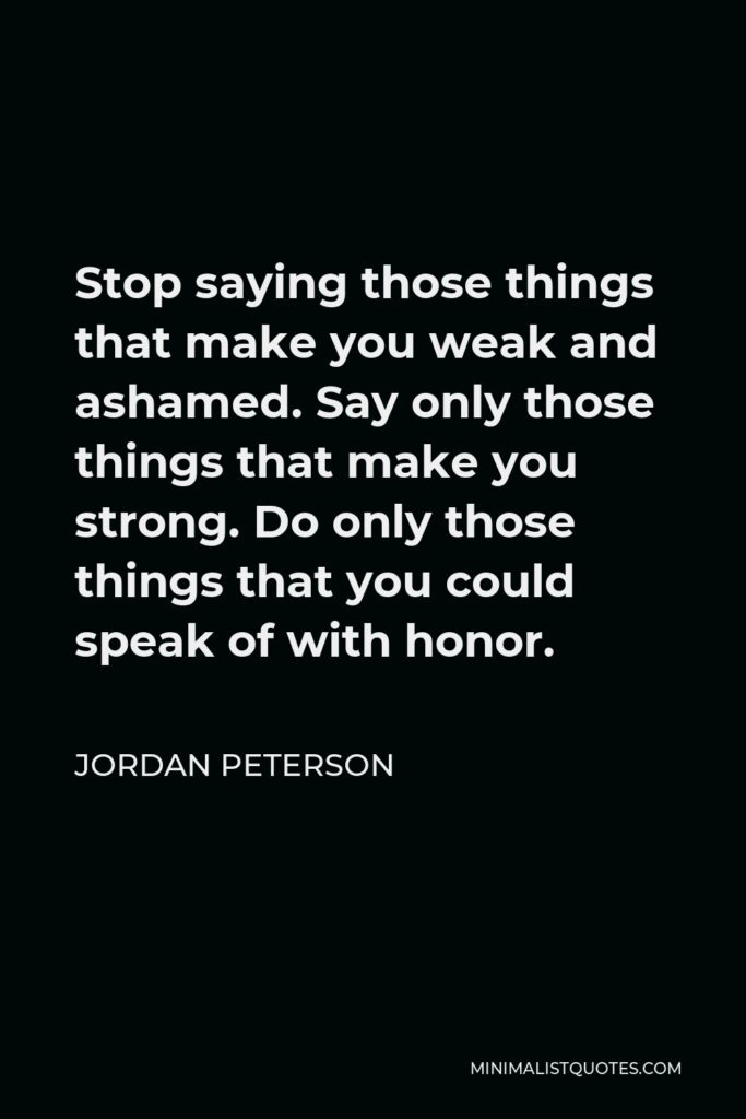 Jordan Peterson Quote - Stop saying those things that make you weak and ashamed. Say only those things that make you strong. Do only those things that you could speak of with honor.