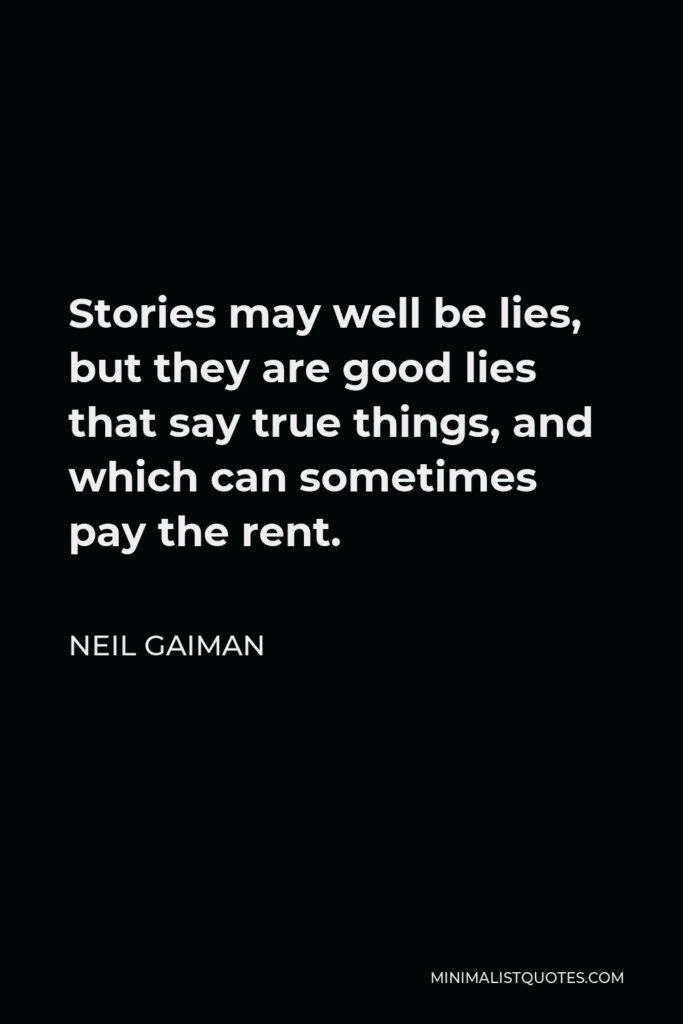 Neil Gaiman Quote - Stories may well be lies, but they are good lies that say true things, and which can sometimes pay the rent.