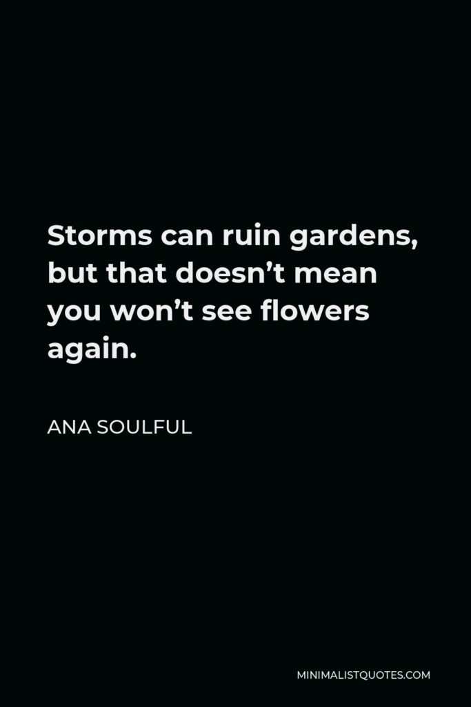 Ana Soulful Quote - Storms can ruin gardens, but that doesn't mean you won't see flowers again.