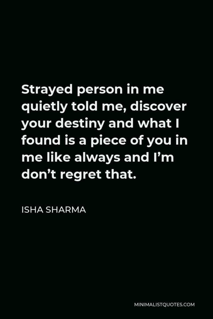 Isha Sharma Quote - Strayed person in me quietly told me, discover your destiny and what I found is a piece of you in me like always and I'm don't regret that.
