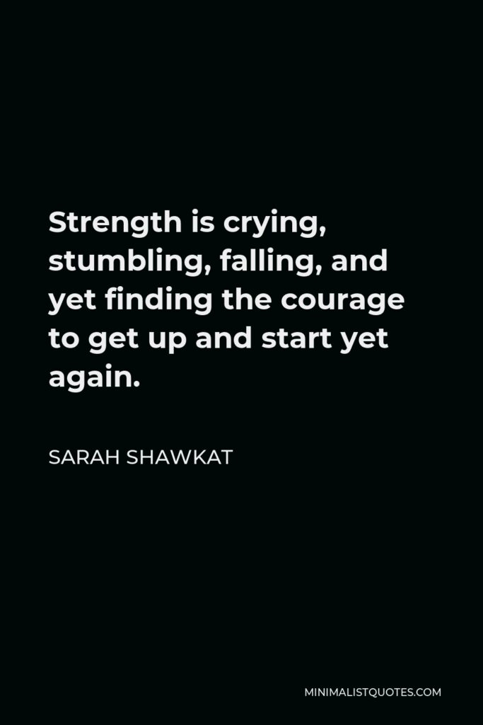 Sarah Shawkat Quote - Strength is crying, stumbling, falling, and yet finding the courage to get up and start yet again.