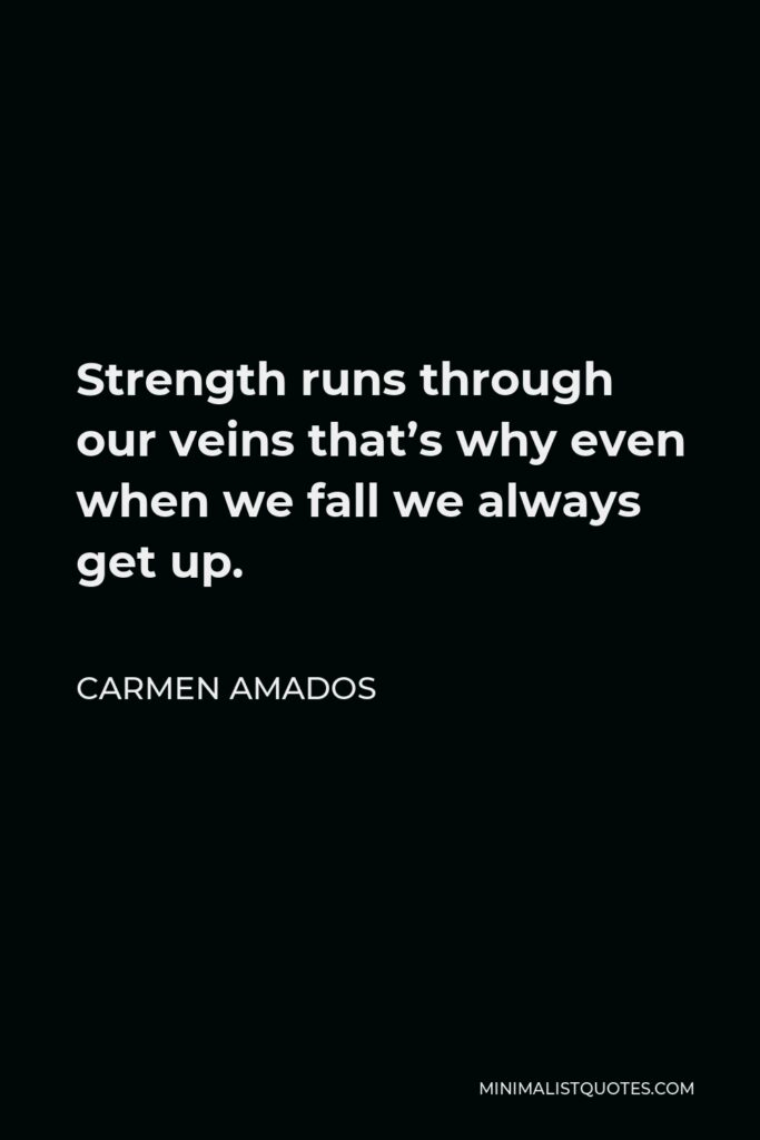 Carmen Amados Quote - Strength runs through our veins that's why even when we fall we always get up.