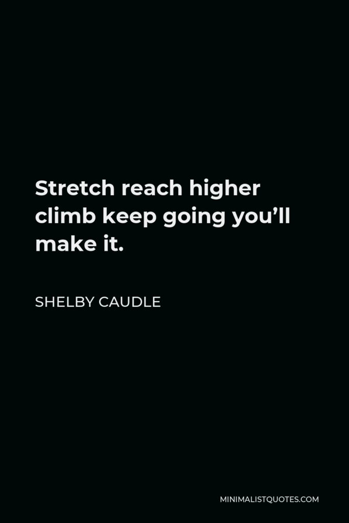Shelby Caudle Quote - Stretch reach higher climb keep going you'll make it.