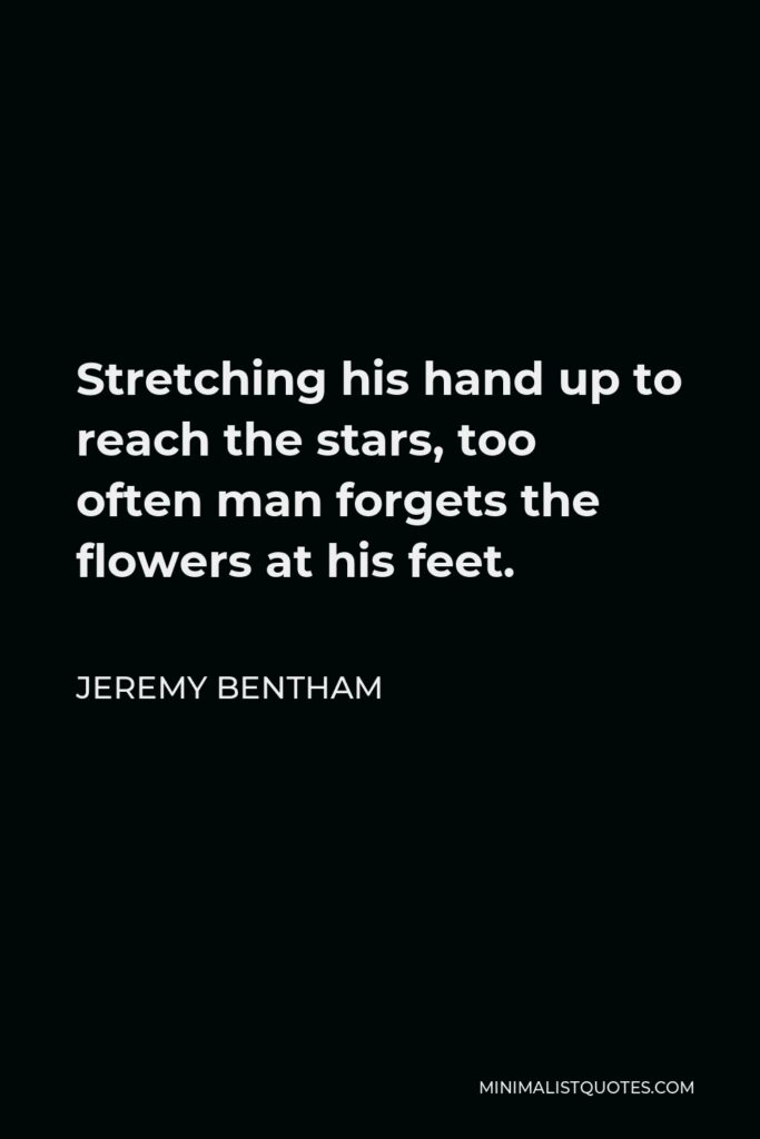 Jeremy Bentham Quote - Stretching his hand up to reach the stars, too often man forgets the flowers at his feet.
