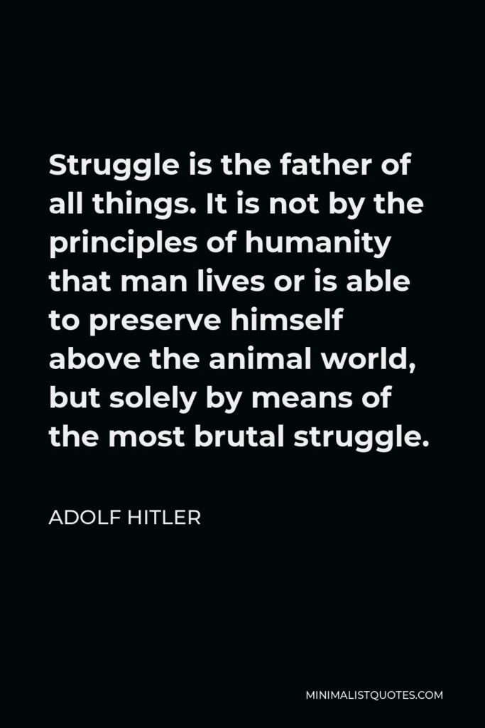Adolf Hitler Quote - Struggle is the father of all things. It is not by the principles of humanity that man lives or is able to preserve himself above the animal world, but solely by means of the most brutal struggle.