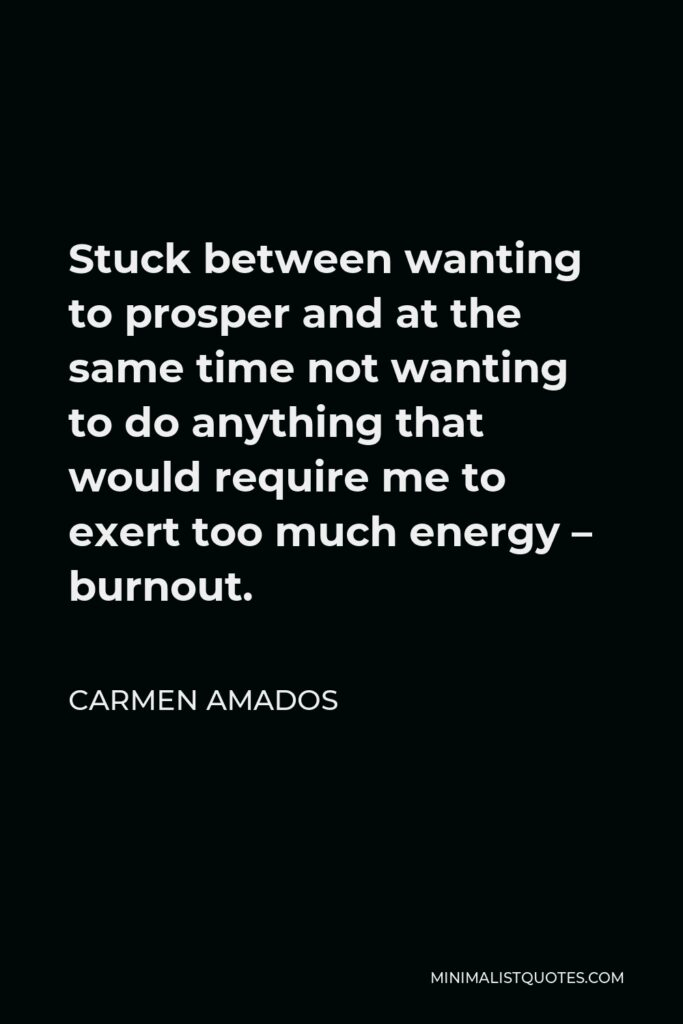 Carmen Amados Quote - Stuck between wanting to prosper and at the same time not wanting to do anything that would require me to exert too much energy – burnout.