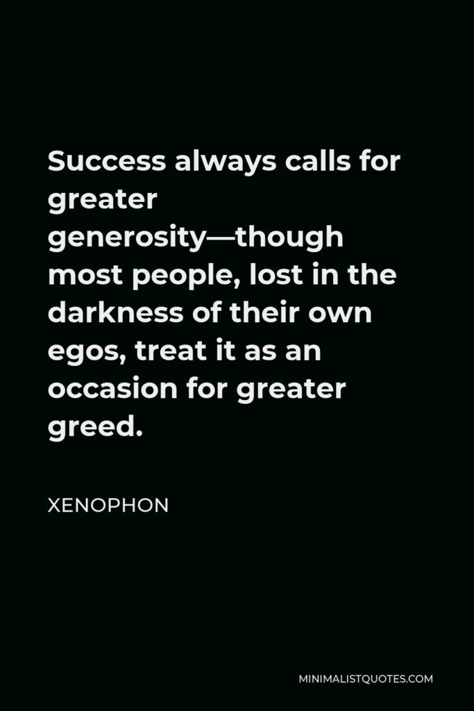 Xenophon Quote - Success always calls for greater generosity—though most people, lost in the darkness of their own egos, treat it as an occasion for greater greed.