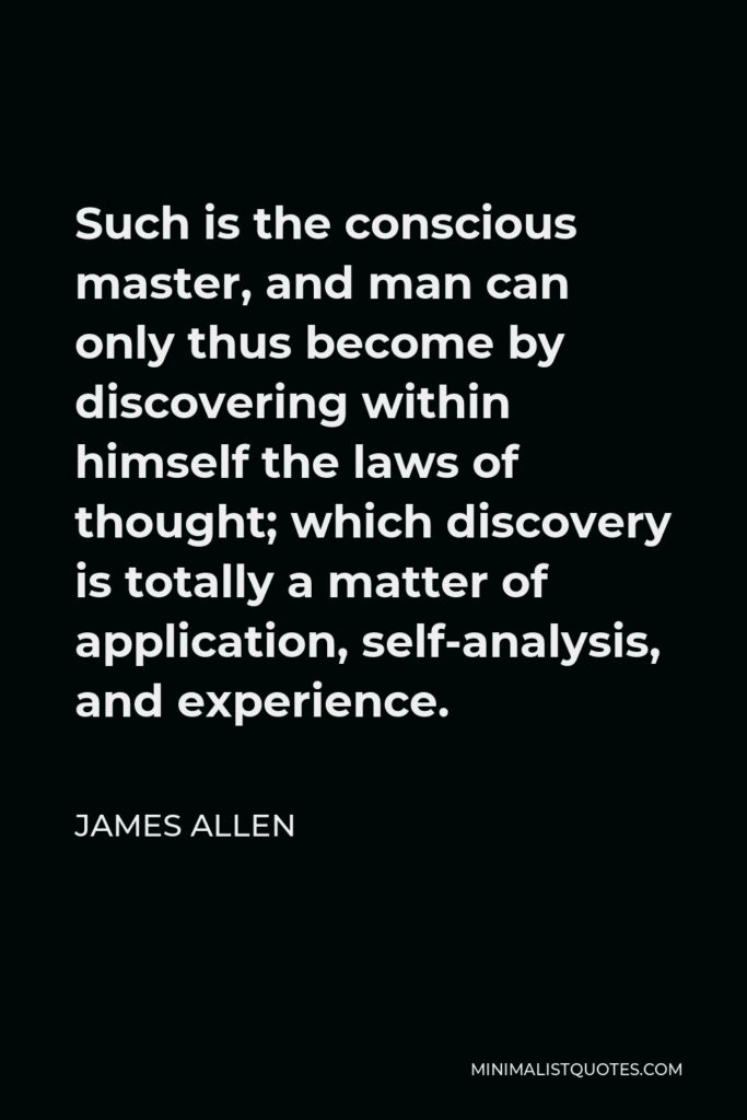 James Allen Quote - Such is the conscious master, and man can only thus become by discovering within himself the laws of thought; which discovery is totally a matter of application, self-analysis, and experience.