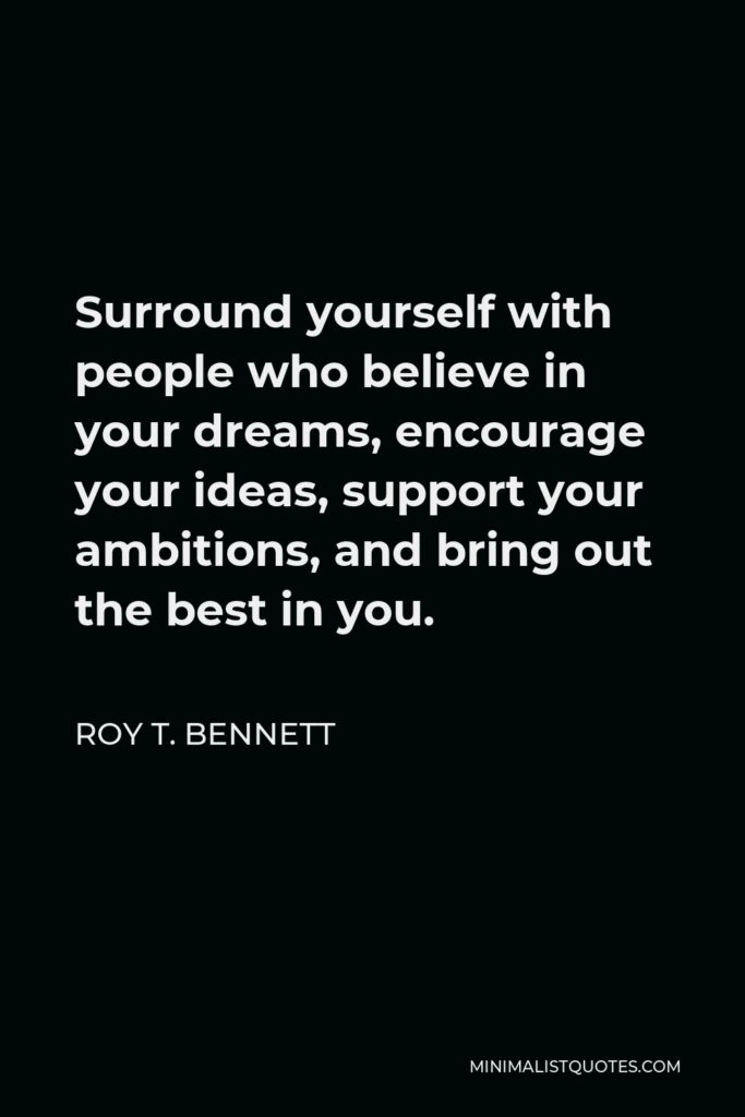 Roy T. Bennett Quote - Surround yourself with people who believe in your dreams, encourage your ideas, support your ambitions, and bring out the best in you.