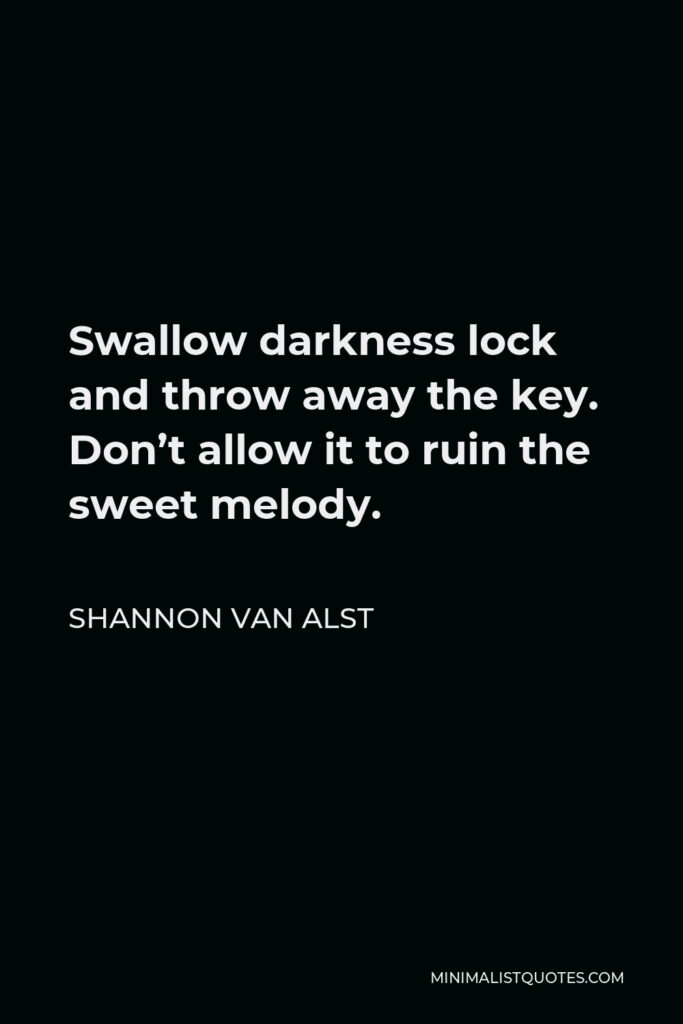 Shannon Van Alst Quote - Swallow darkness lock and throw away the key. Don't allow it to ruin the sweet melody.