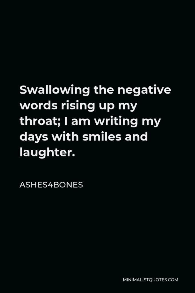 Ashes4bones Quote - Swallowing the negative words rising up my throat; I am writing my days with smiles and laughter.